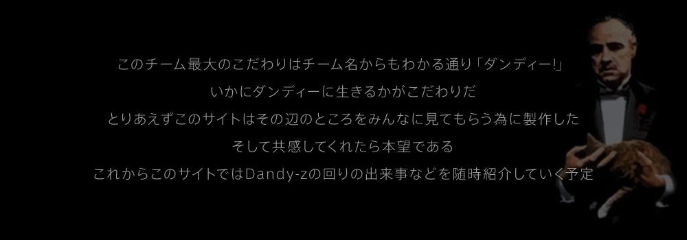 このチーム最大のこだわりはチーム名からもわかる通り「ダンディー!」いかにダンディーに生きるかがこだわりだ とりあえずこのサイトはその辺のところをみんなに見てもらう為に製作した そして共感してくれたら本望である これからこのサイトではDandy-zの回りの出来事などを随時紹介していく予定